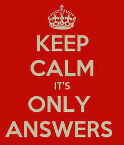Poster: KEEP CALM IT'S ONLY  ANSWERS