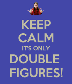 Poster: KEEP CALM IT'S ONLY DOUBLE  FIGURES!
