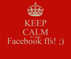 Poster: KEEP CALM It's Only Facebook ffs! ;)