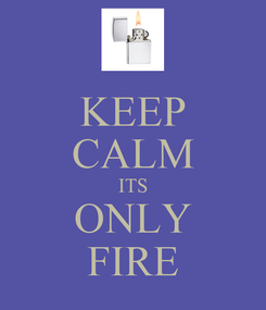 Poster: KEEP CALM ITS ONLY FIRE
