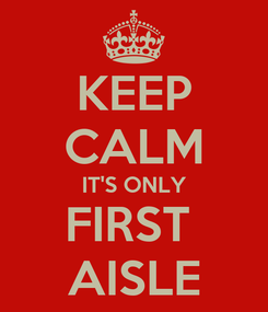 Poster: KEEP CALM IT'S ONLY FIRST  AISLE
