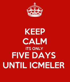Poster: KEEP CALM ITS ONLY  FIVE DAYS  UNTIL ICMELER