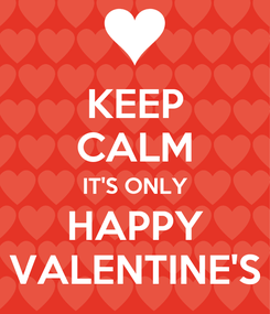 Poster: KEEP CALM IT'S ONLY HAPPY VALENTINE'S