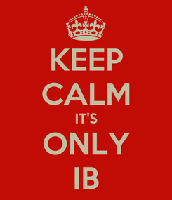 Poster: KEEP CALM IT'S ONLY IB