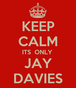 Poster: KEEP CALM ITS  ONLY  JAY DAVIES
