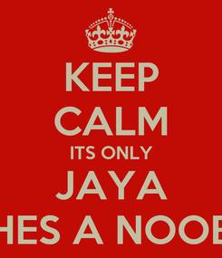 Poster: KEEP CALM ITS ONLY JAYA HES A NOOB