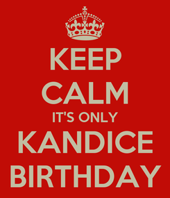 Poster: KEEP CALM IT'S ONLY KANDICE BIRTHDAY
