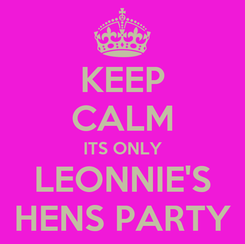 Poster: KEEP CALM ITS ONLY LEONNIE'S HENS PARTY