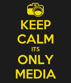 Poster: KEEP CALM ITS ONLY MEDIA