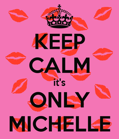 Poster: KEEP CALM it's ONLY MICHELLE