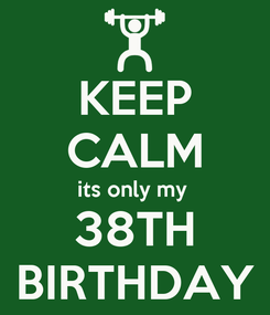 Poster: KEEP CALM its only my  38TH BIRTHDAY