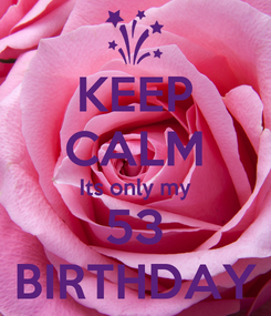 Poster: KEEP CALM Its only my 53 BIRTHDAY