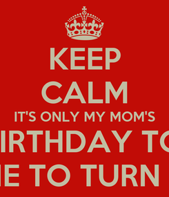 Poster: KEEP CALM IT'S ONLY MY MOM'S 51st BIRTHDAY TODAY TIME TO TURN UP