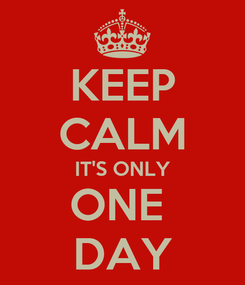 Poster: KEEP CALM IT'S ONLY ONE  DAY