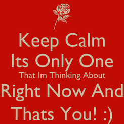 Poster: Keep Calm Its Only One That Im Thinking About Right Now And Thats You! :)