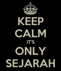 Poster: KEEP CALM IT'S ONLY SEJARAH