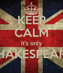 Poster: KEEP CALM it's only SHAKESPEARE