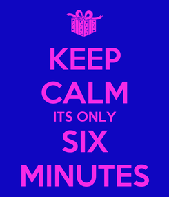 Poster: KEEP CALM ITS ONLY SIX MINUTES