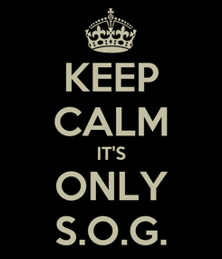 Poster: KEEP CALM IT'S ONLY S.O.G.