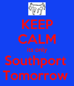 Poster: KEEP CALM its only Southport  Tomorrow
