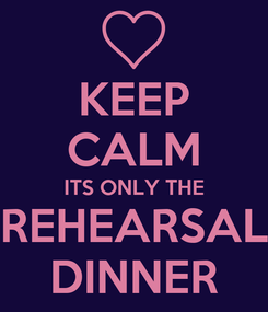 Poster: KEEP CALM ITS ONLY THE REHEARSAL DINNER