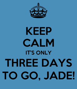 Poster: KEEP CALM IT'S ONLY THREE DAYS TO GO, JADE!