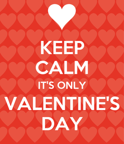 Poster: KEEP CALM IT'S ONLY VALENTINE'S DAY