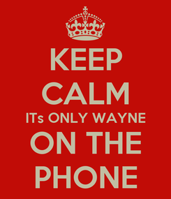 Poster: KEEP CALM ITs ONLY WAYNE ON THE PHONE