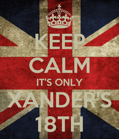 Poster: KEEP CALM IT'S ONLY XANDER'S 18TH