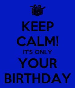 Poster: KEEP CALM! IT'S ONLY YOUR BIRTHDAY