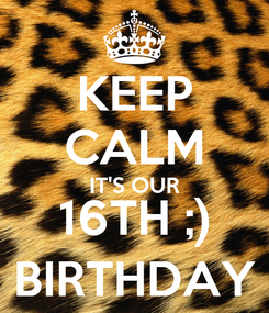Poster: KEEP CALM IT'S OUR 16TH ;) BIRTHDAY