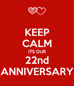 Poster: KEEP CALM ITS OUR 22nd ANNIVERSARY