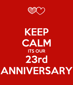 Poster: KEEP CALM ITS OUR 23rd ANNIVERSARY