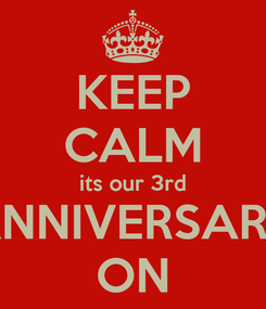 Poster: KEEP CALM its our 3rd ANNIVERSARY ON