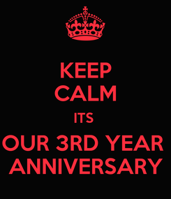 Poster: KEEP CALM ITS  OUR 3RD YEAR  ANNIVERSARY