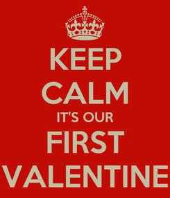 Poster: KEEP CALM IT'S OUR FIRST VALENTINE