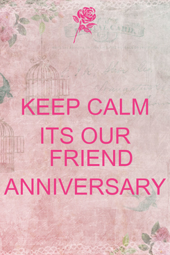 Poster: KEEP CALM ITS OUR    FRIEND ANNIVERSARY