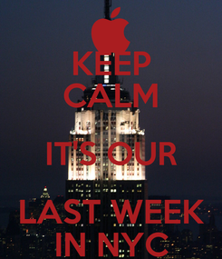 Poster: KEEP CALM IT'S OUR LAST WEEK IN NYC
