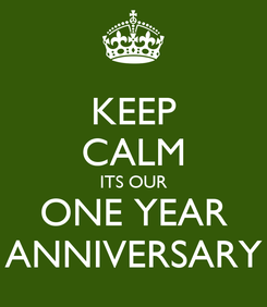 Poster: KEEP CALM ITS OUR ONE YEAR ANNIVERSARY