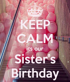 Poster: KEEP CALM its our Sister's Birthday