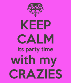 Poster: KEEP CALM its party time with my  CRAZIES