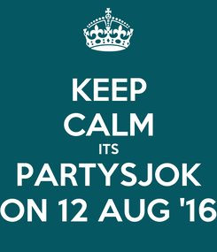 Poster: KEEP CALM ITS PARTYSJOK ON 12 AUG '16