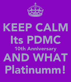 Poster: KEEP CALM Its PDMC 10th Anniversary AND WHAT Platinumm!