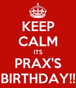 Poster: KEEP CALM ITS PRAX'S BIRTHDAY!!