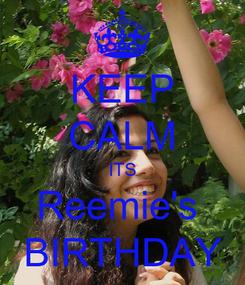 Poster: KEEP CALM ITS Reemie's  BIRTHDAY