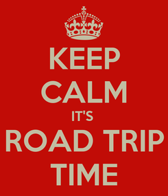Poster: KEEP CALM IT'S  ROAD TRIP TIME