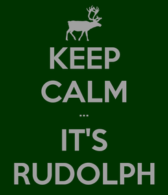 Poster: KEEP CALM ··· IT'S RUDOLPH