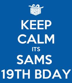 Poster: KEEP CALM ITS SAMS  19TH BDAY