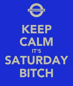 Poster: KEEP CALM IT'S SATURDAY BITCH