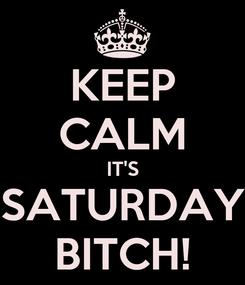 Poster: KEEP CALM IT'S SATURDAY BITCH!